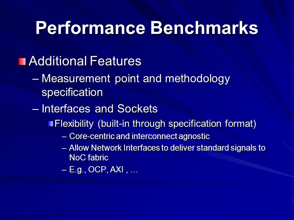 Performance Benchmarks Additional Features –Measurement point and methodology specification –Interfaces and Sockets Flexibility (built-in through specification format) –Core-centric and interconnect agnostic –Allow Network Interfaces to deliver standard signals to NoC fabric –E.g., OCP, AXI, …