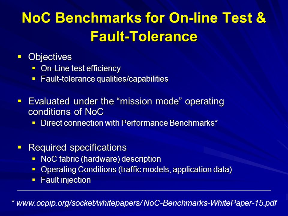NoC Benchmarks for On-line Test & Fault-Tolerance Objectives Objectives On-Line test efficiency On-Line test efficiency Fault-tolerance qualities/capabilities Fault-tolerance qualities/capabilities Evaluated under the mission mode operating conditions of NoC Evaluated under the mission mode operating conditions of NoC Direct connection with Performance Benchmarks* Direct connection with Performance Benchmarks* Required specifications Required specifications NoC fabric (hardware) description NoC fabric (hardware) description Operating Conditions (traffic models, application data) Operating Conditions (traffic models, application data) Fault injection Fault injection * www.ocpip.org/socket/whitepapers/ NoC-Benchmarks-WhitePaper-15.pdf