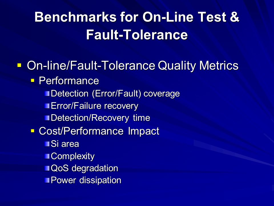 Benchmarks for On-Line Test & Fault-Tolerance On-line/Fault-Tolerance Quality Metrics On-line/Fault-Tolerance Quality Metrics Performance Performance Detection (Error/Fault) coverage Error/Failure recovery Detection/Recovery time Cost/Performance Impact Cost/Performance Impact Si area Complexity QoS degradation Power dissipation