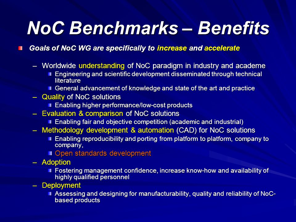 NoC Benchmarks – Benefits Goals of NoC WG are specifically to increase and accelerate –Worldwide understanding of NoC paradigm in industry and academe Engineering and scientific development disseminated through technical literature General advancement of knowledge and state of the art and practice –Quality of NoC solutions Enabling higher performance/low-cost products –Evaluation & comparison of NoC solutions Enabling fair and objective competition (academic and industrial) –Methodology development & automation (CAD) for NoC solutions Enabling reproducibility and porting from platform to platform, company to company, Open standards development –Adoption Fostering management confidence, increase know-how and availability of highly qualified personnel –Deployment Assessing and designing for manufacturability, quality and reliability of NoC- based products