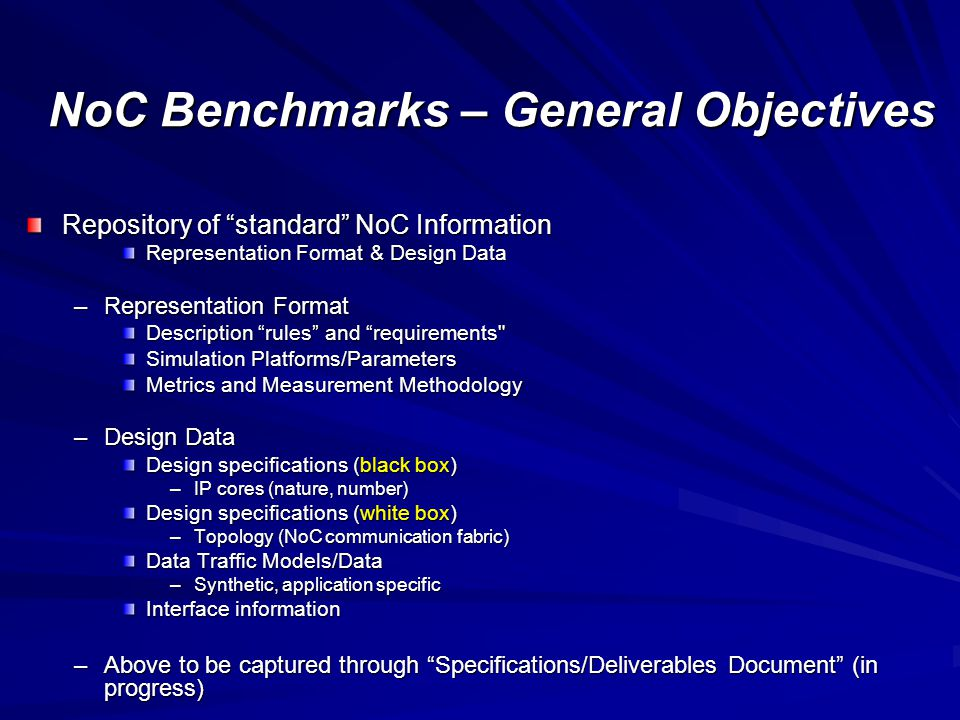 NoC Benchmarks – General Objectives Repository of standard NoC Information Representation Format & Design Data –Representation Format Description rules and requirements Simulation Platforms/Parameters Metrics and Measurement Methodology –Design Data Design specifications (black box) –IP cores (nature, number) Design specifications (white box) –Topology (NoC communication fabric) Data Traffic Models/Data –Synthetic, application specific Interface information –Above to be captured through Specifications/Deliverables Document (in progress)