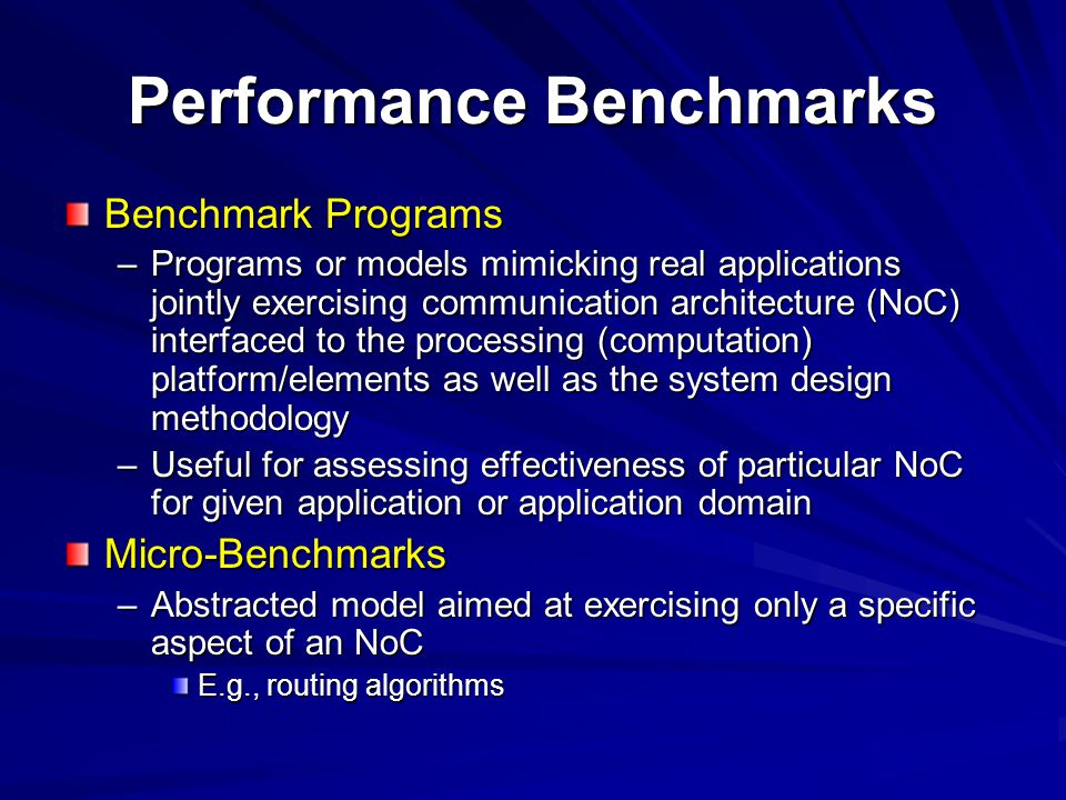 Performance Benchmarks Benchmark Programs –Programs or models mimicking real applications jointly exercising communication architecture (NoC) interfaced to the processing (computation) platform/elements as well as the system design methodology –Useful for assessing effectiveness of particular NoC for given application or application domain Micro-Benchmarks –Abstracted model aimed at exercising only a specific aspect of an NoC E.g., routing algorithms