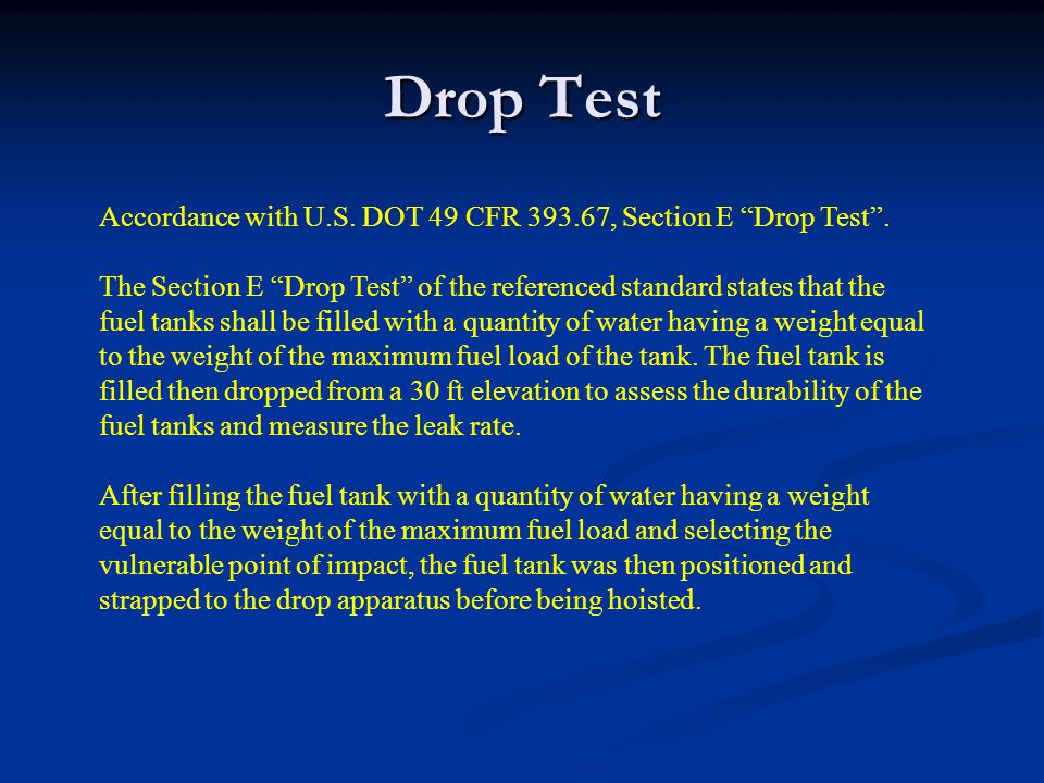 Accordance with U.S. DOT 49 CFR 393.67, Section E Drop Test. The Section E Drop Test of the referenced standard states that the fuel tanks shall be fi