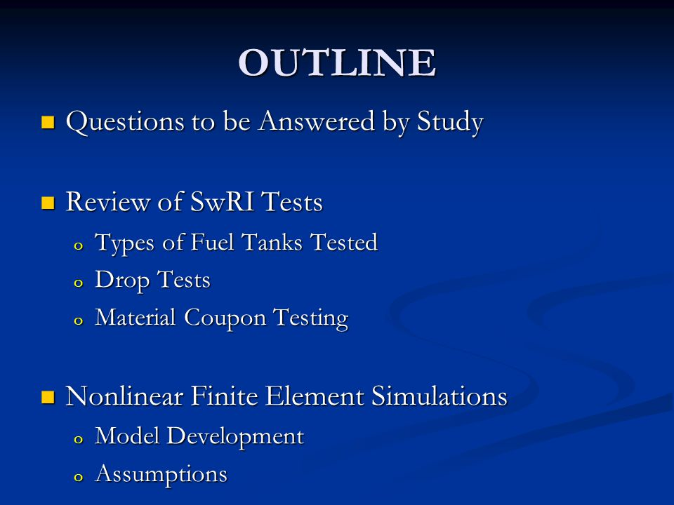 It is proposed to run a set of drop tests to: (a) provide the necessary validation of the FE models, (b) include sufficient statistical significance to get meaningful results, and (c) understand the contribution of fuel exposure in the pinch off area by testing new tanks that have been exposed to fuel for a period of at least 72 hours.