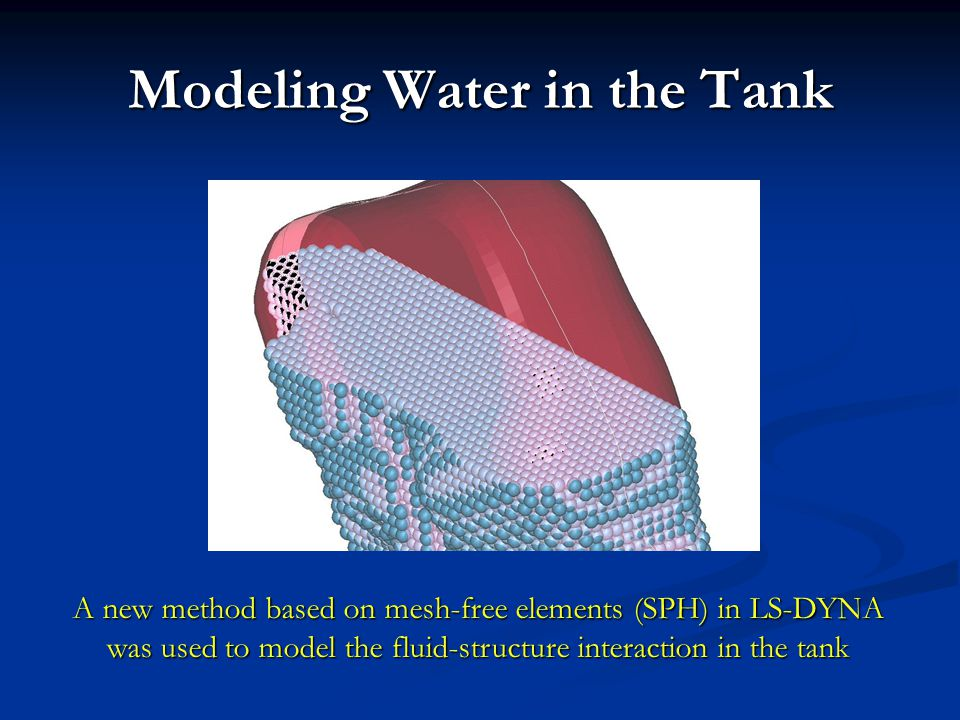 Modeling Water in the Tank A new method based on mesh-free elements (SPH) in LS-DYNA was used to model the fluid-structure interaction in the tank