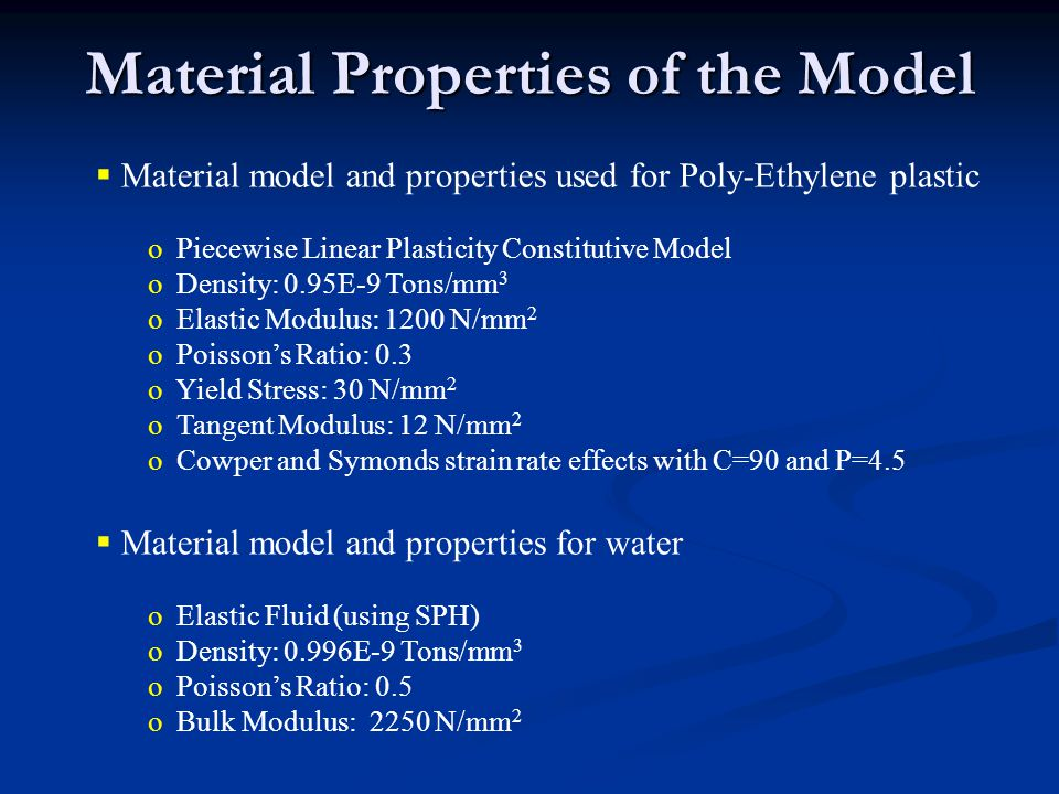 Material model and properties used for Poly-Ethylene plastic o Piecewise Linear Plasticity Constitutive Model o Density: 0.95E-9 Tons/mm 3 o Elastic M