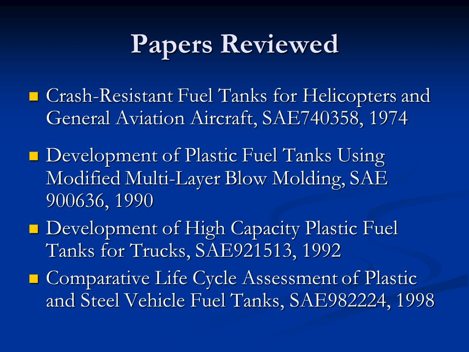 Simulation Studies of Sloshing in a Fuel Tank, SAE2002-01-0574, 2002 Simulation Studies of Sloshing in a Fuel Tank, SAE2002-01-0574, 2002 Structural and Material Features that Influence Emissions from Thermoplastic Multilayer Fuel Tanks, SAE2003-01-1121, 2003 Structural and Material Features that Influence Emissions from Thermoplastic Multilayer Fuel Tanks, SAE2003-01-1121, 2003 Low Permeation Technologies for Plastic Fuel Tanks, SAE2003-01-0790, 2003 Low Permeation Technologies for Plastic Fuel Tanks, SAE2003-01-0790, 2003 Papers Reviewed