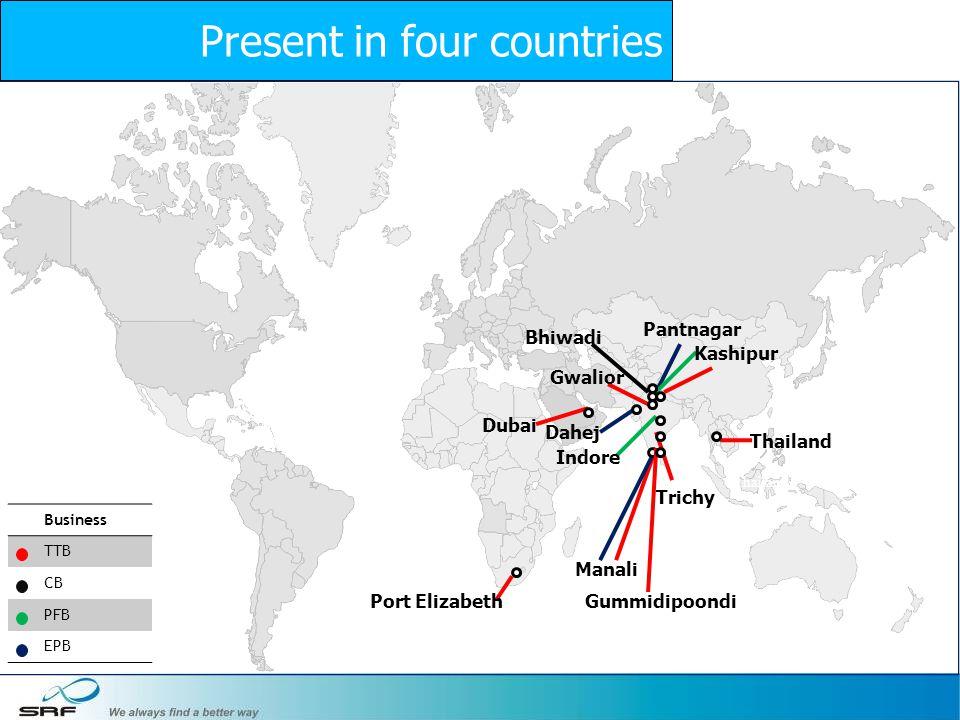 5 Business TTB CB PFB EPB Port Elizabeth Dubai Thailand Manali Thailand Gwalior Gummidipoondi Trichy Pantnagar Kashipur Indore Bhiwadi Dahej Present in four countries