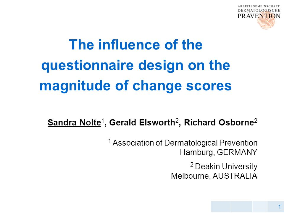 1 The influence of the questionnaire design on the magnitude of change scores Sandra Nolte 1, Gerald Elsworth 2, Richard Osborne 2 1 Association of Dermatological Prevention Hamburg, GERMANY 2 Deakin University Melbourne, AUSTRALIA