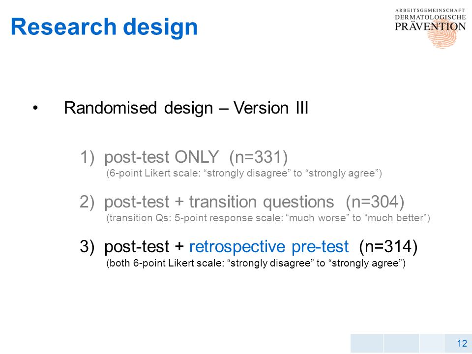 12 Research design Randomised design – Version III 1) post-test ONLY (n=331) (6-point Likert scale: strongly disagree to strongly agree) 2) post-test + transition questions (n=304) (transition Qs: 5-point response scale: much worse to much better) 3) post-test + retrospective pre-test (n=314) (both 6-point Likert scale: strongly disagree to strongly agree)