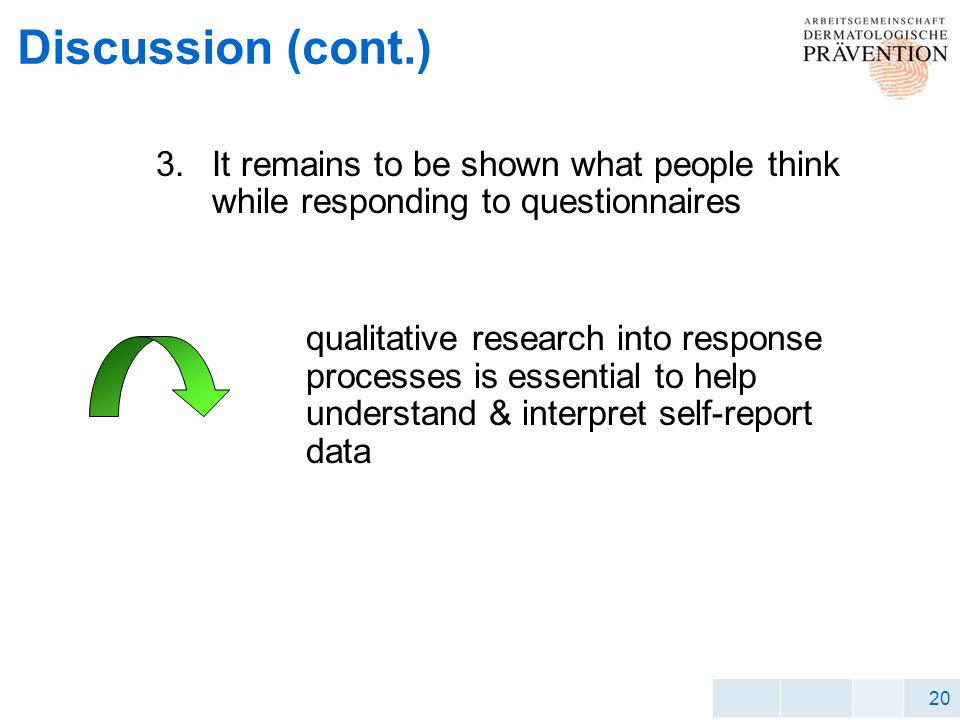 20 Discussion (cont.) 3.It remains to be shown what people think while responding to questionnaires qualitative research into response processes is essential to help understand & interpret self-report data