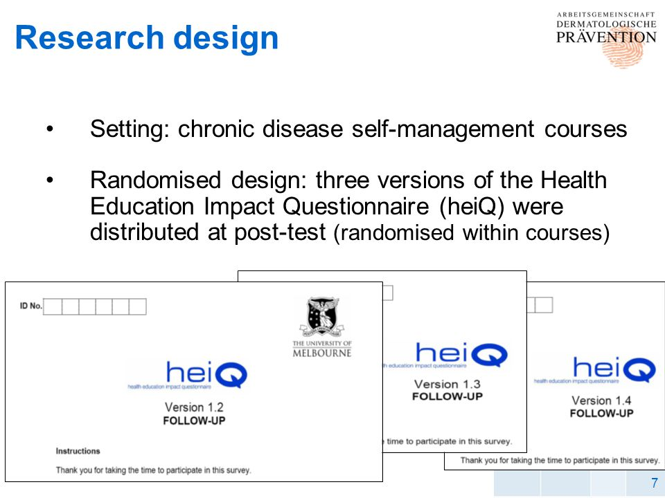 7 Research design Setting: chronic disease self-management courses Randomised design: three versions of the Health Education Impact Questionnaire (heiQ) were distributed at post-test (randomised within courses)