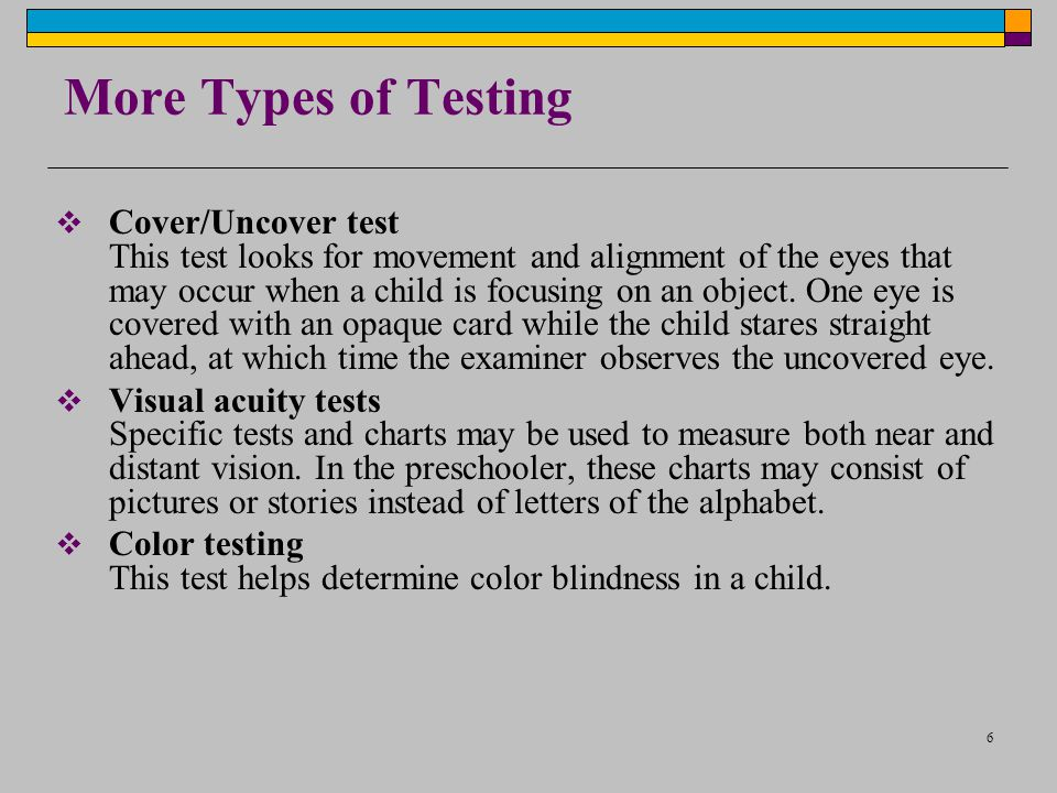 6 More Types of Testing Cover/Uncover test This test looks for movement and alignment of the eyes that may occur when a child is focusing on an object
