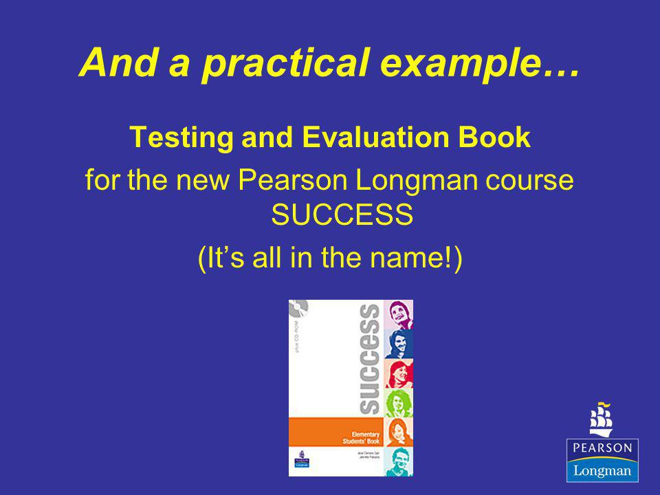 And a practical example… Testing and Evaluation Book for the new Pearson Longman course SUCCESS (Its all in the name!)