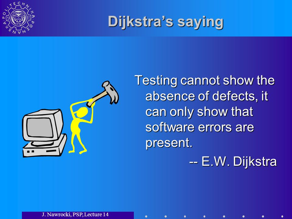 J. Nawrocki, PSP, Lecture 14 Dijkstras saying Testing cannot show the absence of defects, it can only show that software errors are present. -- E.W. D