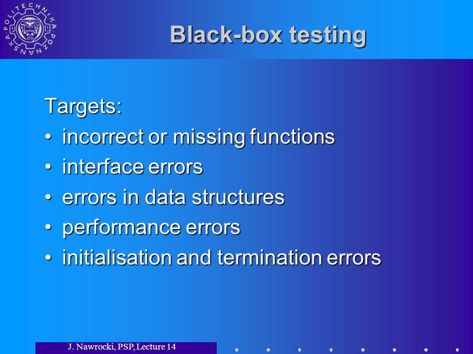 J. Nawrocki, PSP, Lecture 14 Black-box testing Targets: incorrect or missing functionsincorrect or missing functions interface errorsinterface errors
