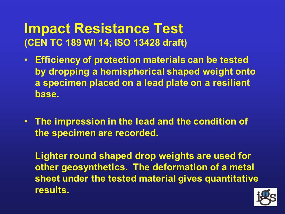 Impact Resistance Test (CEN TC 189 WI 14; ISO 13428 draft) Efficiency of protection materials can be tested by dropping a hemispherical shaped weight