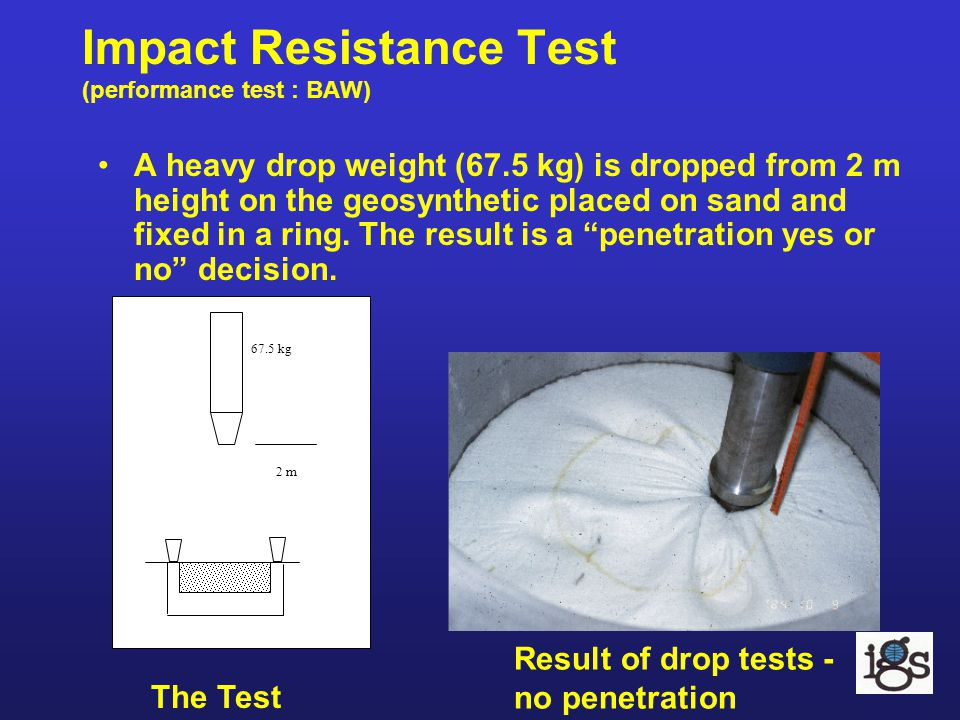 Impact Resistance Test (performance test : BAW) 2 m 67.5 kg Result of drop tests - no penetration A heavy drop weight (67.5 kg) is dropped from 2 m he