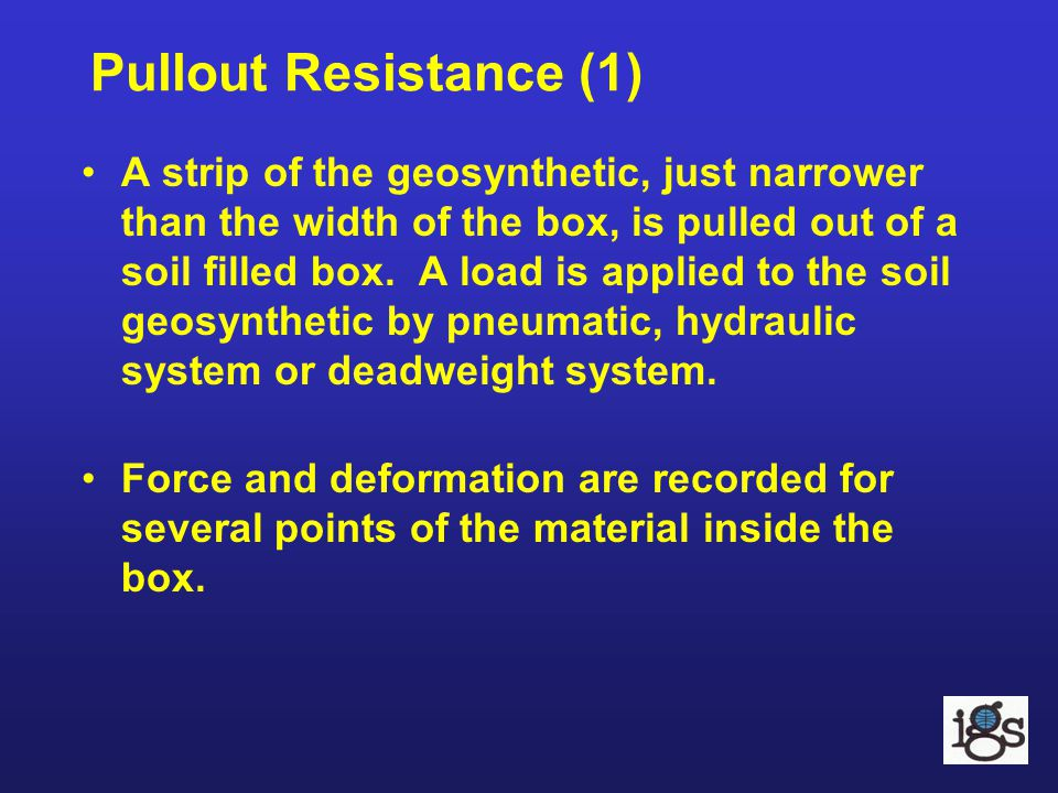 Pullout Resistance (1) A strip of the geosynthetic, just narrower than the width of the box, is pulled out of a soil filled box. A load is applied to
