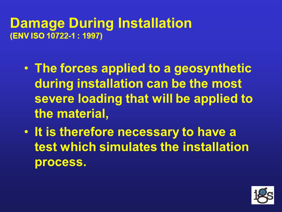 Damage During Installation (ENV ISO 10722-1 : 1997) The forces applied to a geosynthetic during installation can be the most severe loading that will