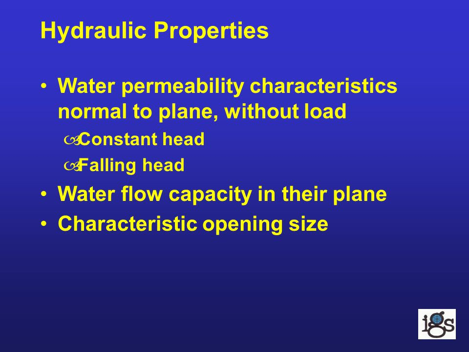 Hydraulic Properties Water permeability characteristics normal to plane, without load –Constant head –Falling head Water flow capacity in their plane
