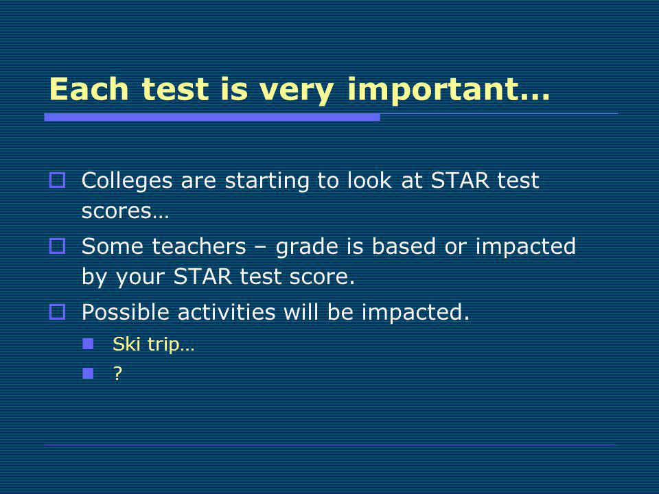 Each test is very important… Colleges are starting to look at STAR test scores… Some teachers – grade is based or impacted by your STAR test score. Po