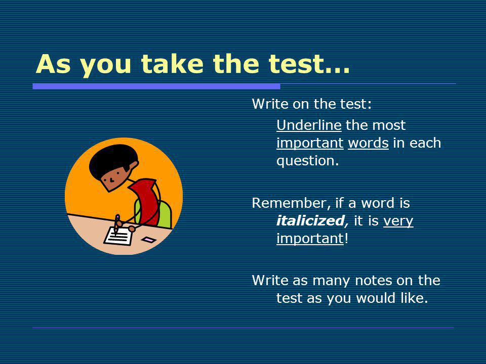 As you take the test… Write on the test: Underline the most important words in each question. Remember, if a word is italicized, it is very important!