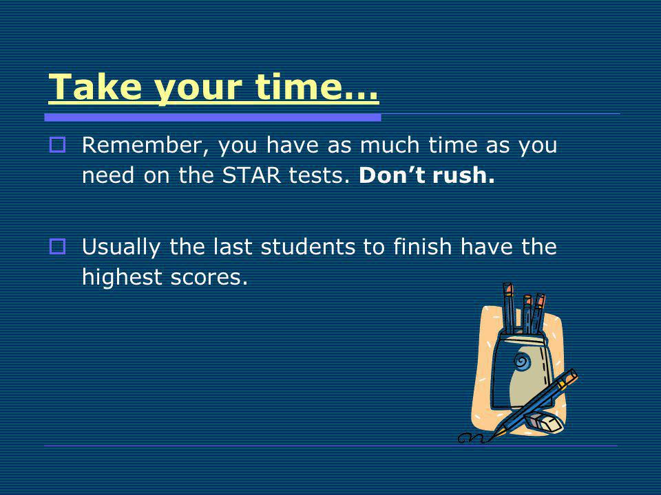 Take your time… Remember, you have as much time as you need on the STAR tests. Dont rush. Usually the last students to finish have the highest scores.