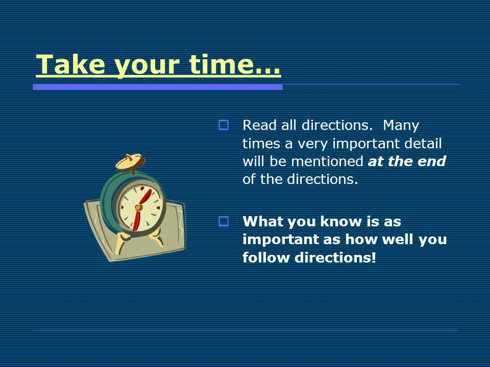 Take your time… Read all directions. Many times a very important detail will be mentioned at the end of the directions. What you know is as important