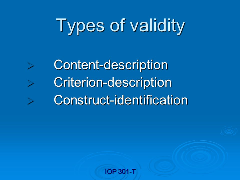 IOP 301-T Types of validity Content-description Content-description Criterion-description Criterion-description Construct-identification Construct-ide