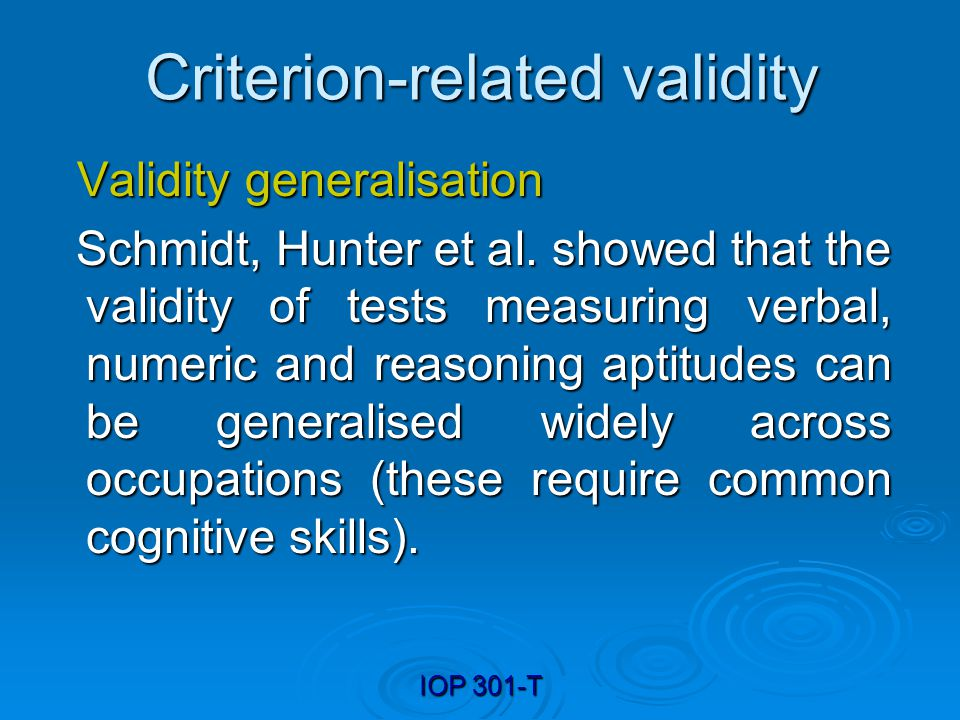 IOP 301-T Criterion-related validity Validity generalisation Validity generalisation Schmidt, Hunter et al. showed that the validity of tests measurin