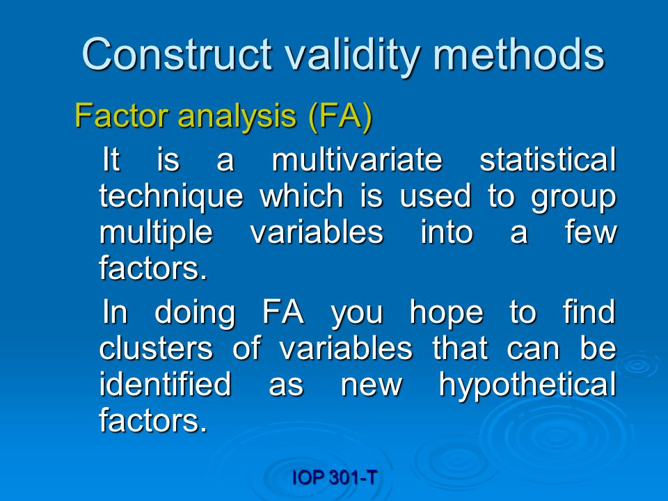 IOP 301-T Construct validity methods Factor analysis (FA) It is a multivariate statistical technique which is used to group multiple variables into a