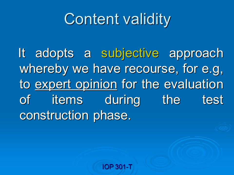 IOP 301-T Content validity It adopts a subjective approach whereby we have recourse, for e.g, to expert opinion for the evaluation of items during the