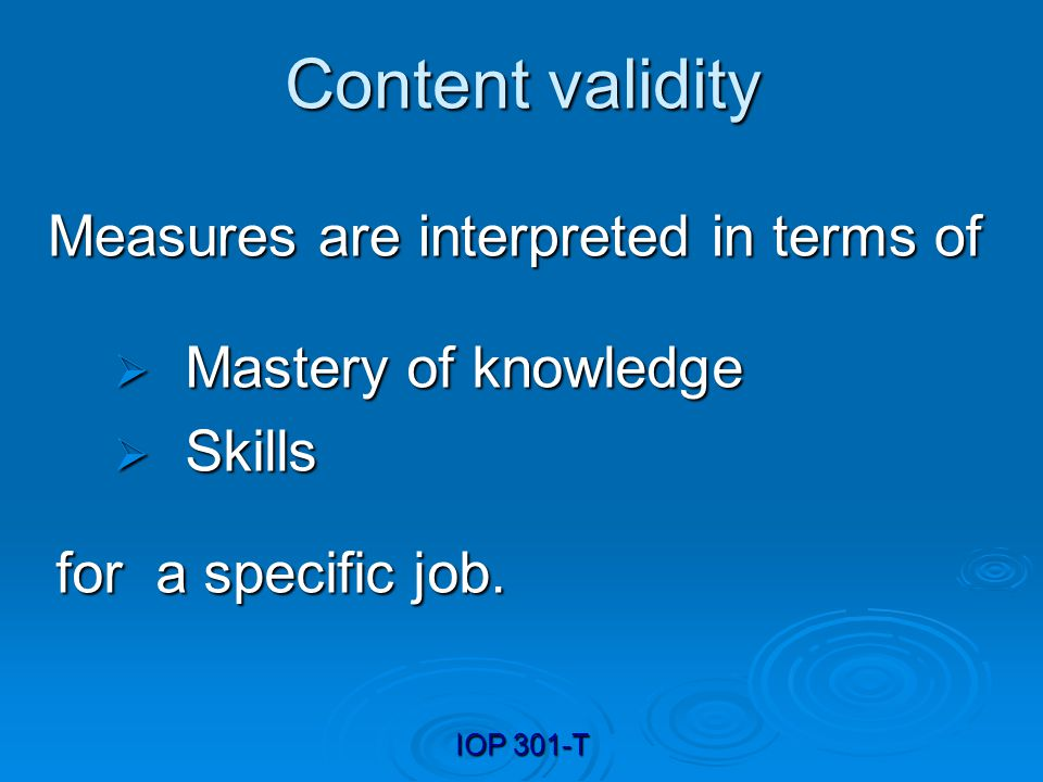 IOP 301-T Content validity Measures are interpreted in terms of Mastery of knowledge Mastery of knowledge Skills Skills for a specific job.