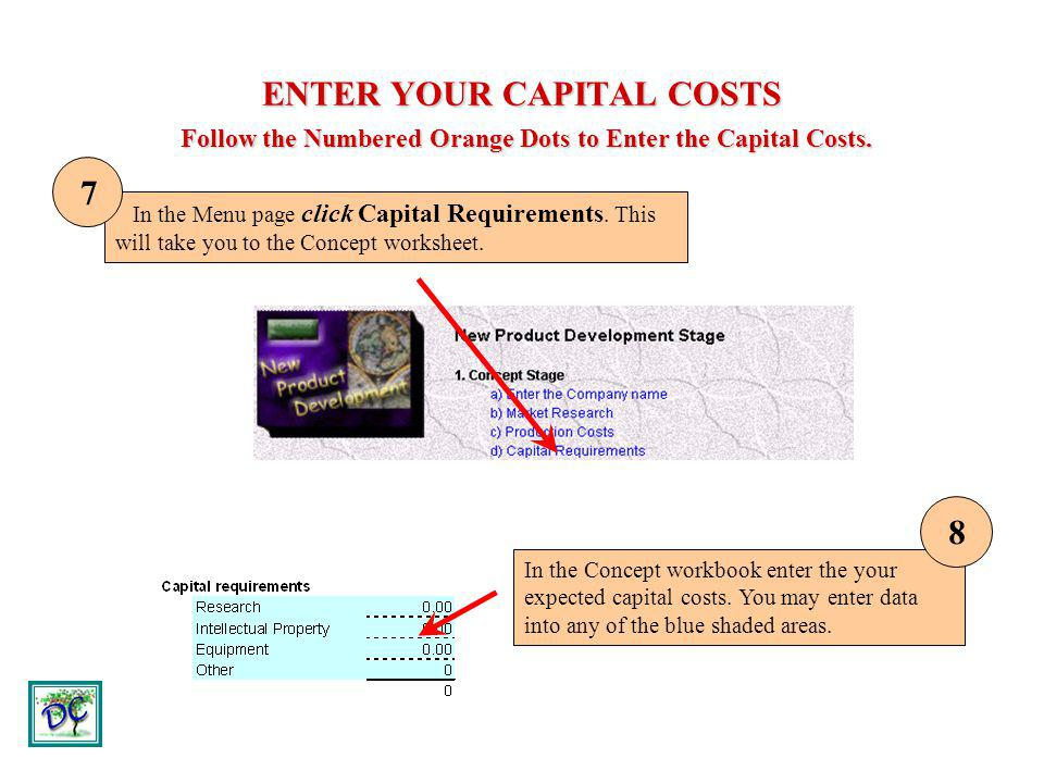 ENTER YOUR CAPITAL COSTS Follow the Numbered Orange Dots to Enter the Capital Costs. In the Menu page click Capital Requirements. This will take you t