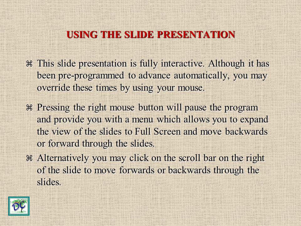 USING THE SLIDE PRESENTATION This slide presentation is fully interactive. Although it has been pre-programmed to advance automatically, you may overr