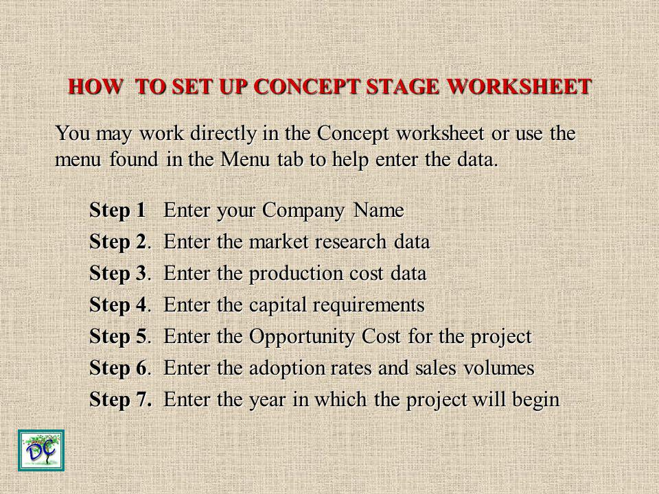 HOW TO SET UP CONCEPT STAGE WORKSHEET Step 1 Enter your Company Name Step 2. Enter the market research data Step 3. Enter the production cost data Ste