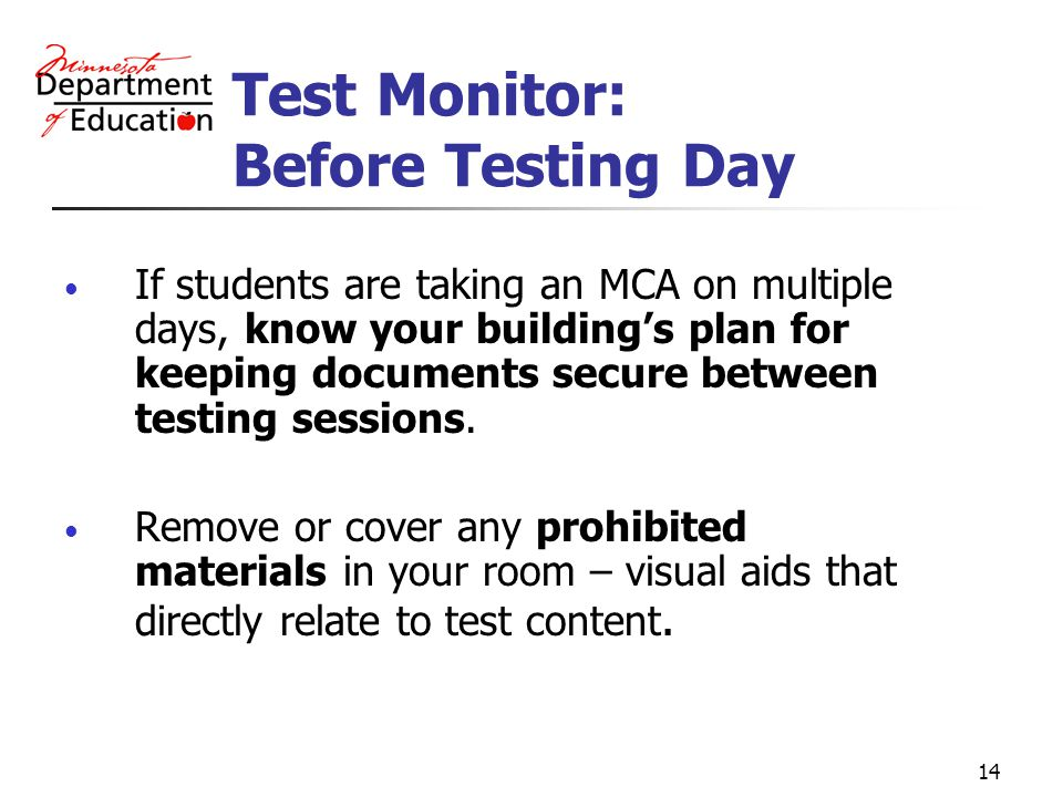 14 Test Monitor: Before Testing Day If students are taking an MCA on multiple days, know your buildings plan for keeping documents secure between testing sessions.