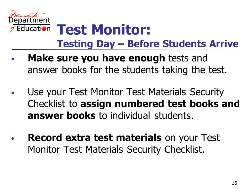 16 Test Monitor: Testing Day – Before Students Arrive Make sure you have enough tests and answer books for the students taking the test.