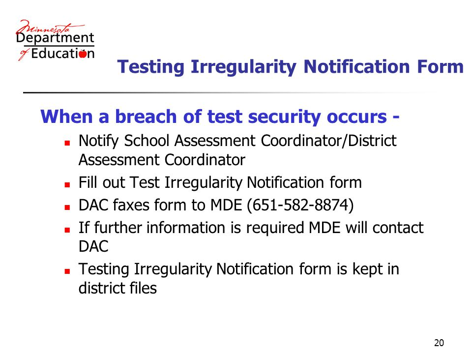 20 Testing Irregularity Notification Form When a breach of test security occurs - Notify School Assessment Coordinator/District Assessment Coordinator Fill out Test Irregularity Notification form DAC faxes form to MDE (651-582-8874) If further information is required MDE will contact DAC Testing Irregularity Notification form is kept in district files