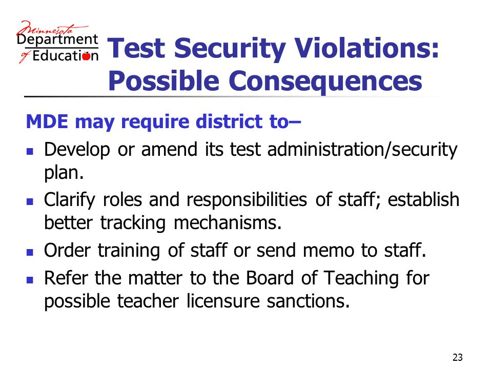 23 Test Security Violations: Possible Consequences MDE may require district to– Develop or amend its test administration/security plan.