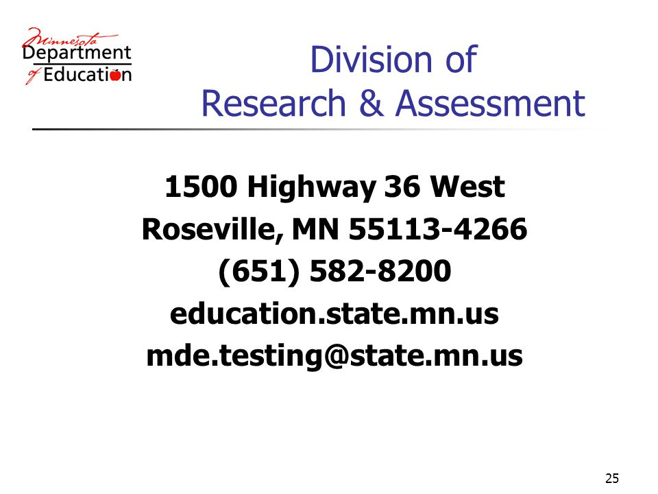 25 Division of Research & Assessment 1500 Highway 36 West Roseville, MN 55113-4266 (651) 582-8200 education.state.mn.us mde.testing@state.mn.us