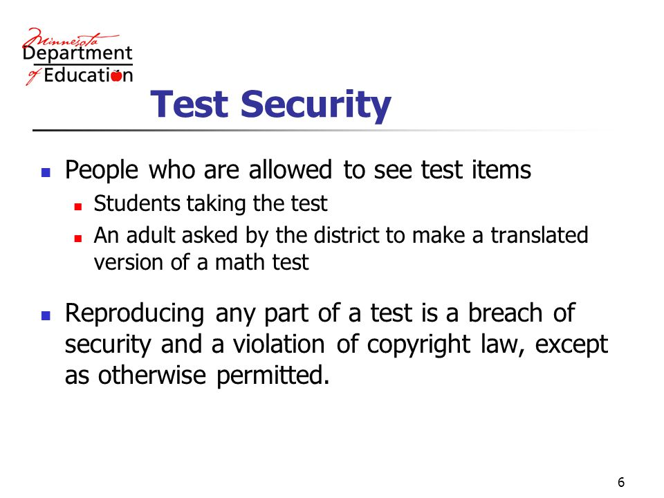 6 Test Security People who are allowed to see test items Students taking the test An adult asked by the district to make a translated version of a math test Reproducing any part of a test is a breach of security and a violation of copyright law, except as otherwise permitted.