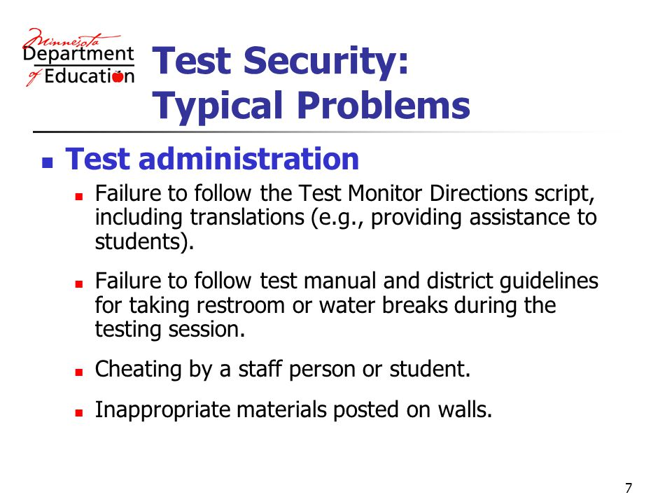 7 Test Security: Typical Problems Test administration Failure to follow the Test Monitor Directions script, including translations (e.g., providing assistance to students).