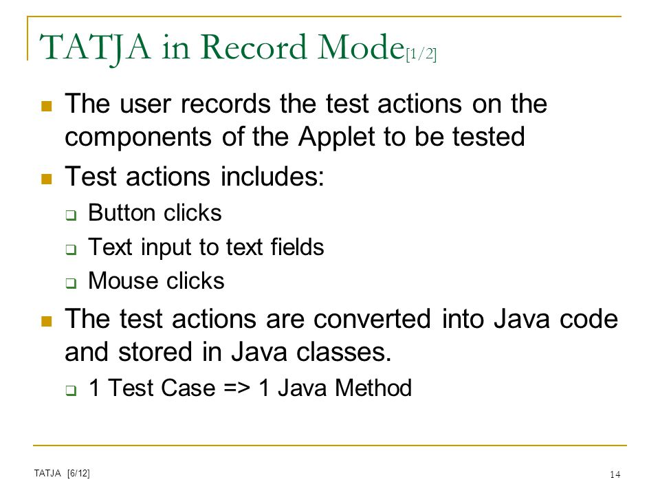 14 TATJA in Record Mode [1/2] The user records the test actions on the components of the Applet to be tested Test actions includes: Button clicks Text input to text fields Mouse clicks The test actions are converted into Java code and stored in Java classes.