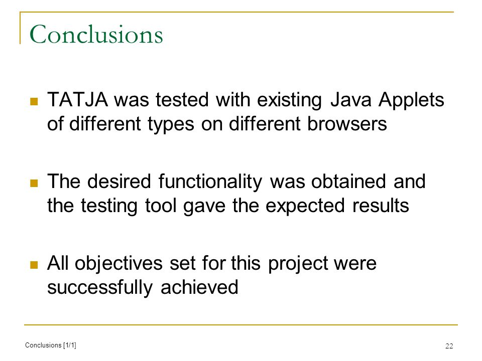 22 Conclusions TATJA was tested with existing Java Applets of different types on different browsers The desired functionality was obtained and the testing tool gave the expected results All objectives set for this project were successfully achieved Conclusions [1/1]