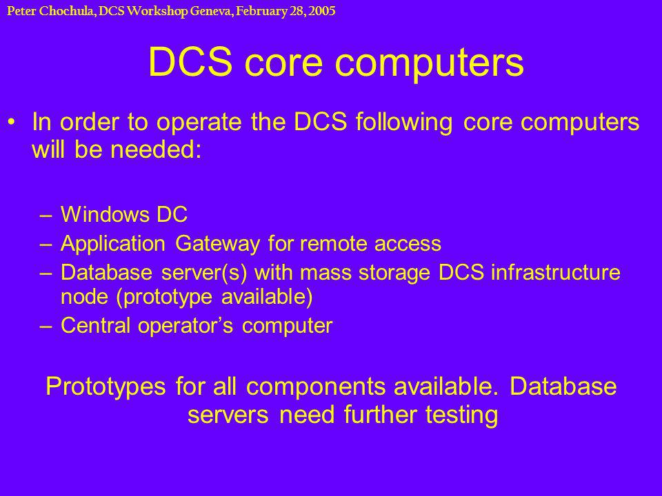 Peter Chochula, DCS Workshop Geneva, February 28, 2005 DCS core computers In order to operate the DCS following core computers will be needed: –Windows DC –Application Gateway for remote access –Database server(s) with mass storage DCS infrastructure node (prototype available) –Central operators computer Prototypes for all components available.