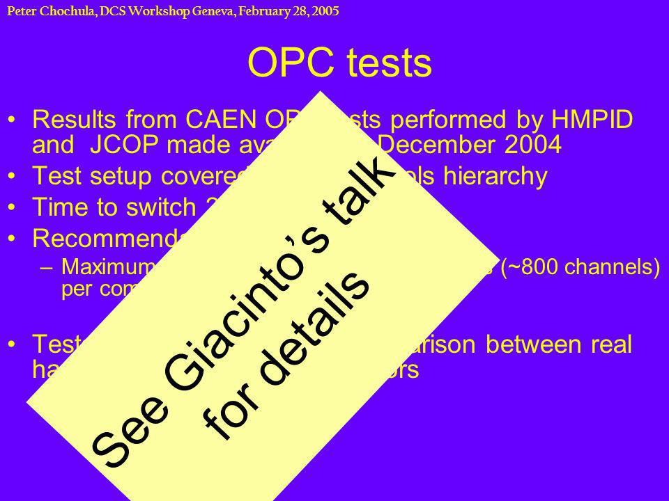 Peter Chochula, DCS Workshop Geneva, February 28, 2005 OPC tests Results from CAEN OPC tests performed by HMPID and JCOP made available in December 2004 Test setup covered the full controls hierarchy Time to switch 200 channels : 8s Recommendations: –Maximum number of 4 fully equipped crates (~800 channels) per computer Tests provided very useful comparison between real hardware and software simulators See Giacintos talk for details