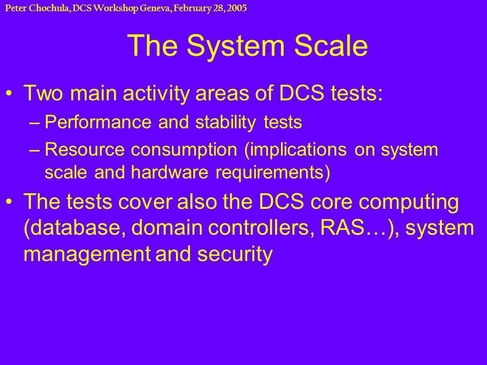 Peter Chochula, DCS Workshop Geneva, February 28, 2005 Performance tests with impact on DCS scale planning PVSS II is a system which can be distributed and/or scattered to many CPUs Two extreme approaches are possible: –group all processes on one machine Even if this configuration runs stable for some systems, there could be a problem if peak load occurs –Dedicate one machine per task (LV, HV…) Surely the computer resources would be wasted Definition of optimal balance between the performance and the size of the system requires tests with realistic hardware and data