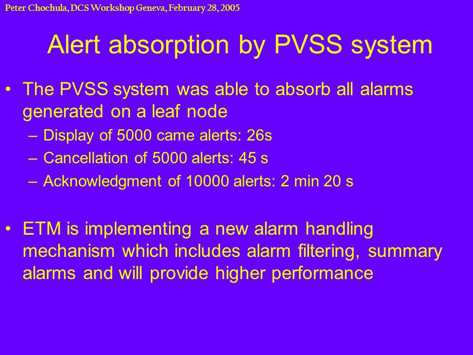 Peter Chochula, DCS Workshop Geneva, February 28, 2005 Alert absorption by PVSS system The PVSS system was able to absorb all alarms generated on a leaf node –Display of 5000 came alerts: 26s –Cancellation of 5000 alerts: 45 s –Acknowledgment of 10000 alerts: 2 min 20 s ETM is implementing a new alarm handling mechanism which includes alarm filtering, summary alarms and will provide higher performance